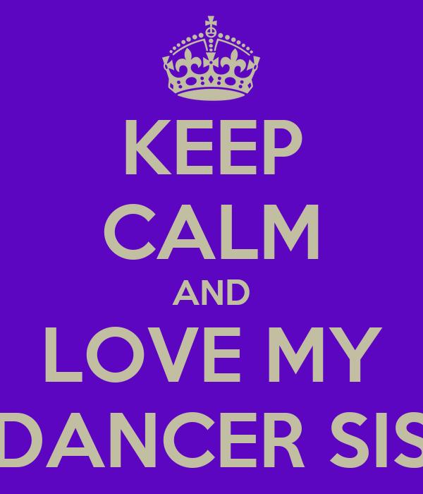 KEEP CALM AND LOVE MY DANCER SIS