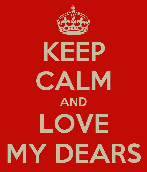KEEP CALM AND LOVE MY DEARS