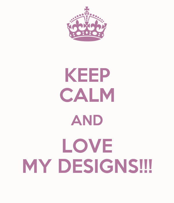 KEEP CALM AND LOVE MY DESIGNS!!!