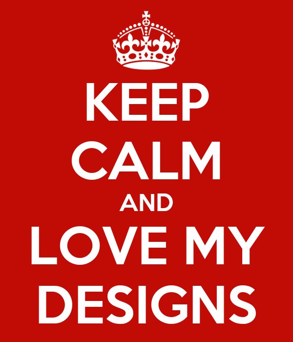 KEEP CALM AND LOVE MY DESIGNS