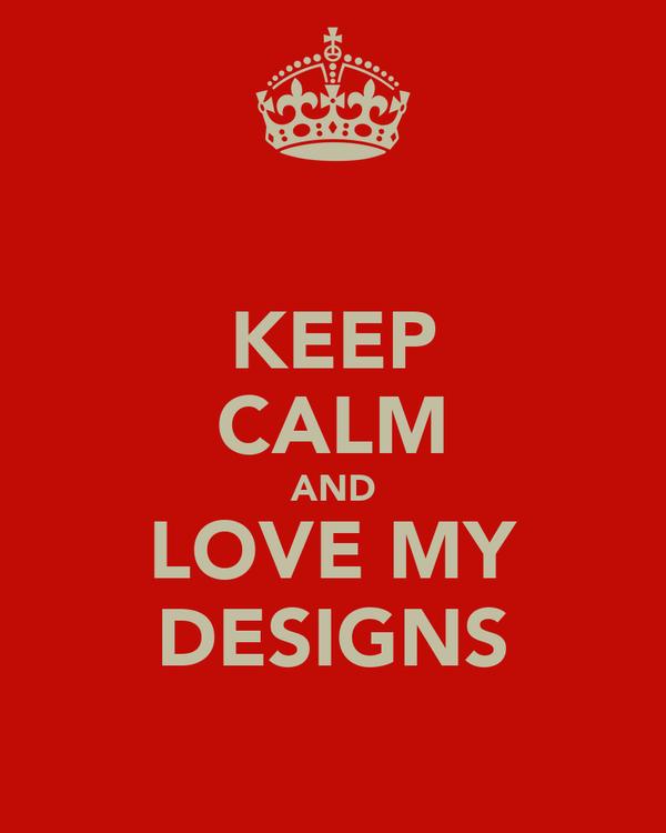 KEEP CALM AND LOVE MY DESIGNS