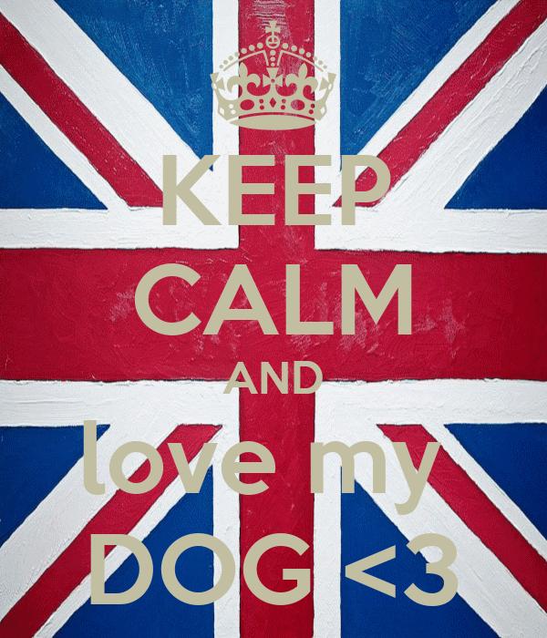 KEEP CALM AND love my  DOG <3