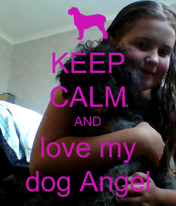 KEEP CALM AND love my dog Angel
