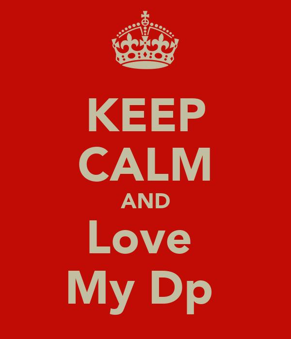 KEEP CALM AND Love  My Dp