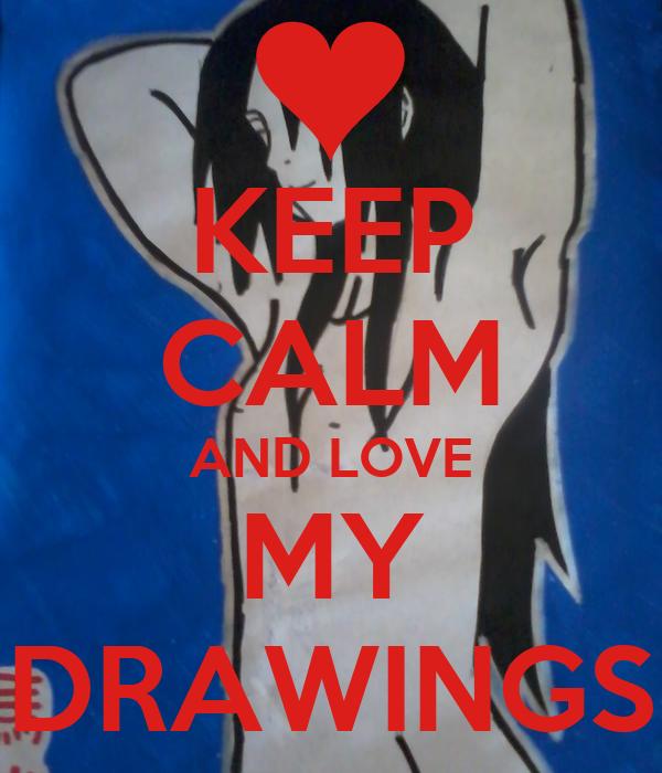 KEEP CALM AND LOVE MY DRAWINGS