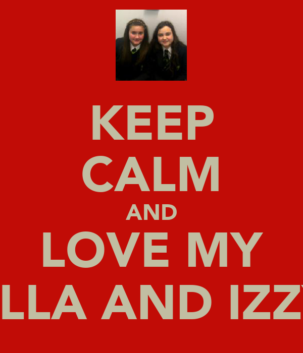 KEEP CALM AND LOVE MY ELLA AND IZZY