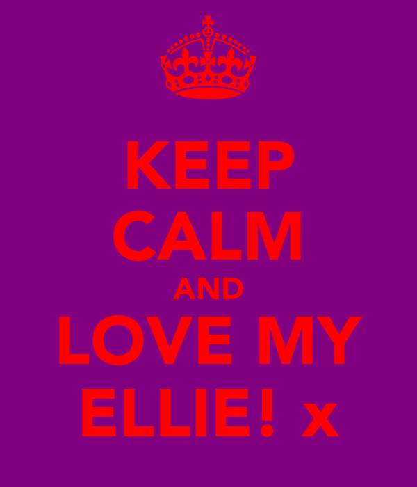 KEEP CALM AND LOVE MY ELLIE! x