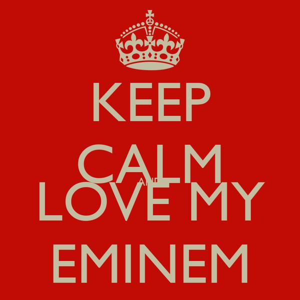 KEEP CALM AND LOVE MY EMINEM