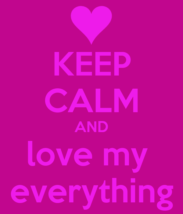 KEEP CALM AND love my  everything