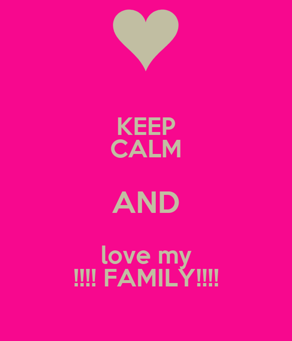 KEEP CALM AND love my !!!! FAMILY!!!!