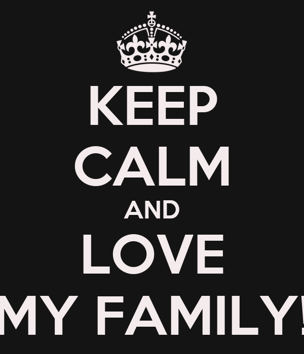 KEEP CALM AND LOVE MY FAMILY!