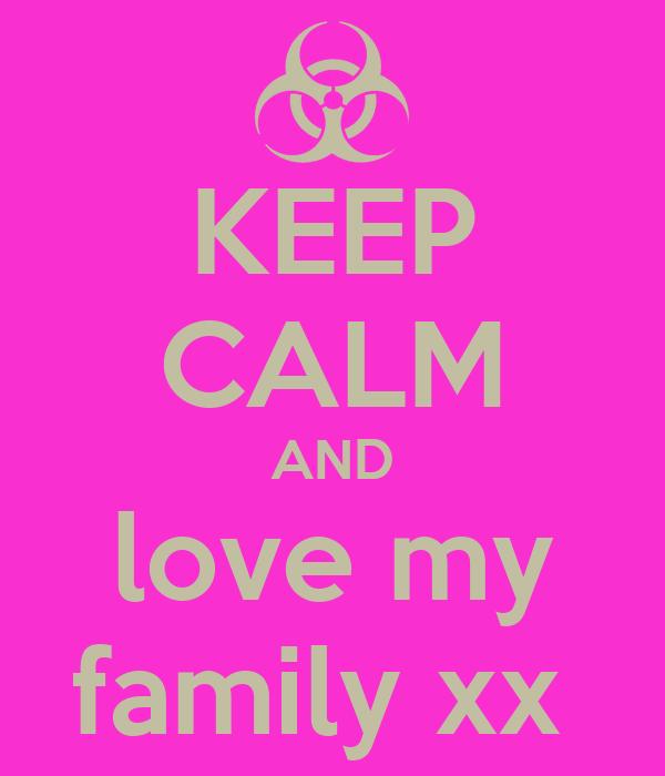 KEEP CALM AND love my family xx