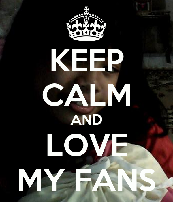 KEEP CALM AND LOVE MY FANS