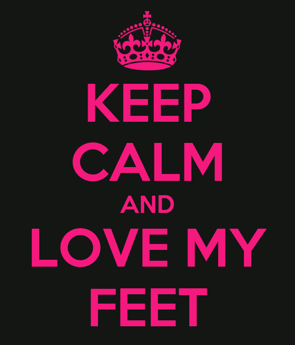 KEEP CALM AND LOVE MY FEET