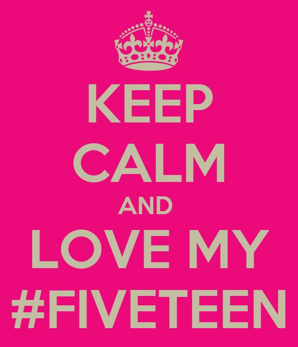 KEEP CALM AND  LOVE MY #FIVETEEN
