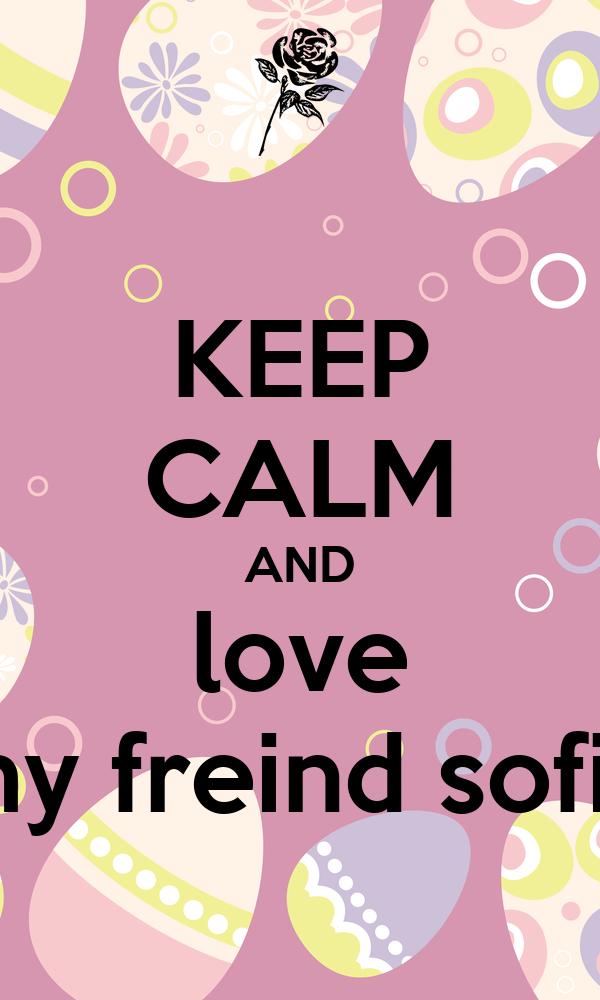 KEEP CALM AND love my freind sofia