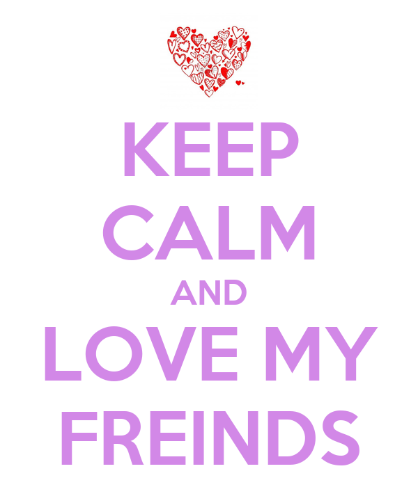 KEEP CALM AND LOVE MY FREINDS
