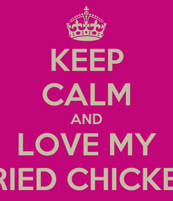 KEEP CALM AND LOVE MY FRIED CHICKEN