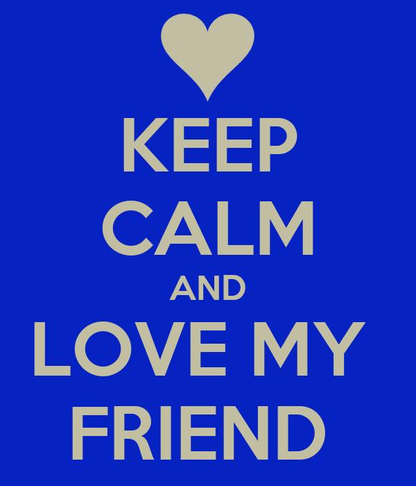 KEEP CALM AND LOVE MY  FRIEND