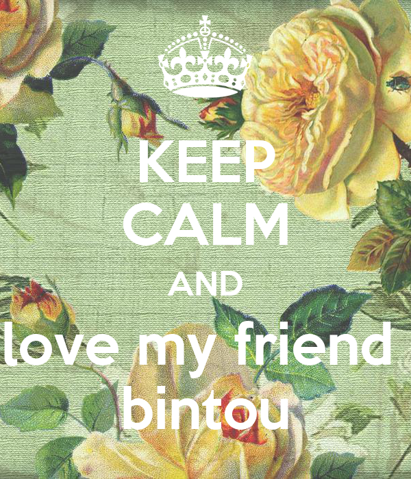 KEEP CALM AND love my friend  bintou