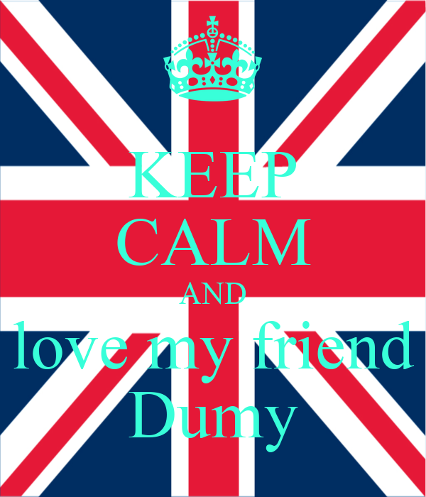 KEEP CALM AND love my friend Dumy