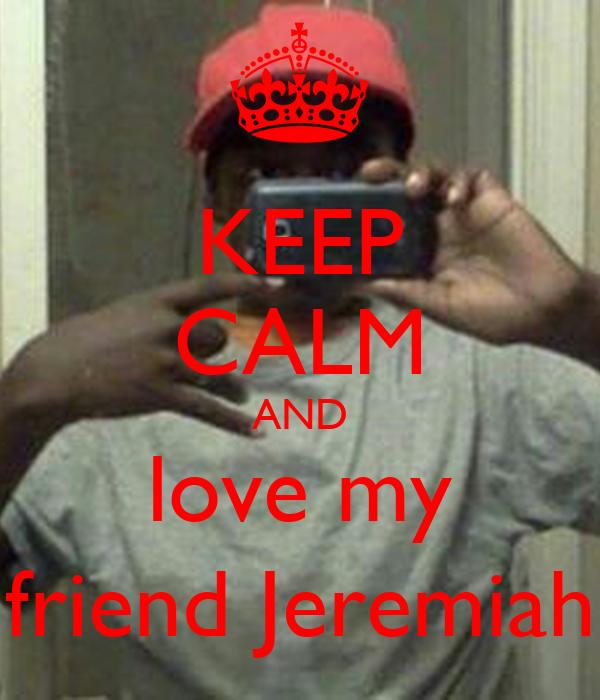 KEEP CALM AND love my friend Jeremiah