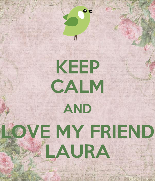 KEEP CALM AND LOVE MY FRIEND LAURA