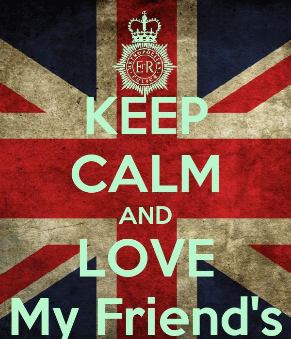 KEEP CALM AND LOVE My Friend's