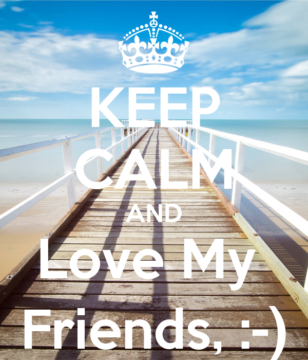 KEEP CALM AND Love My  Friends, :-)