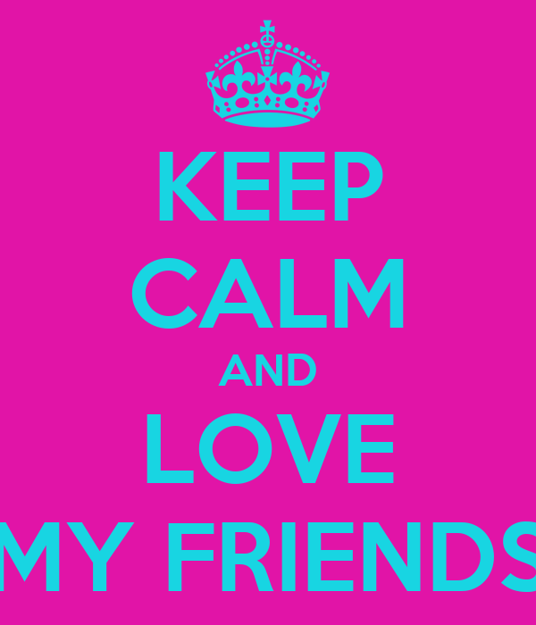 KEEP CALM AND LOVE MY FRIENDS