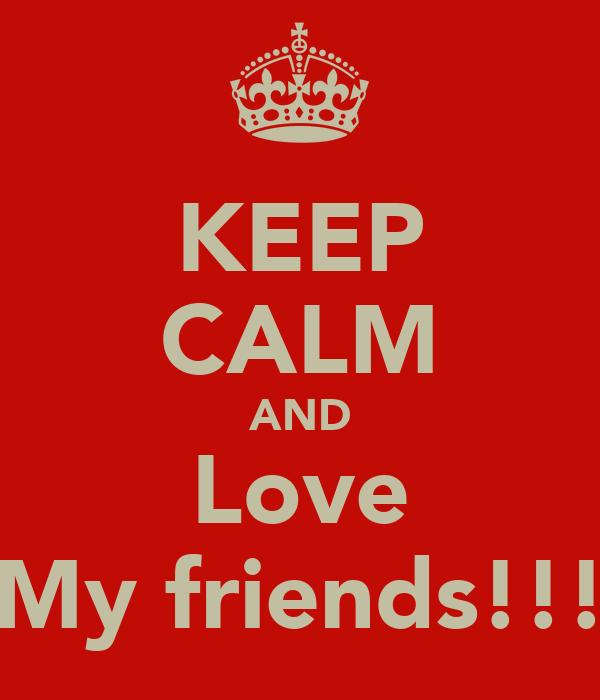 KEEP CALM AND Love My friends!!!