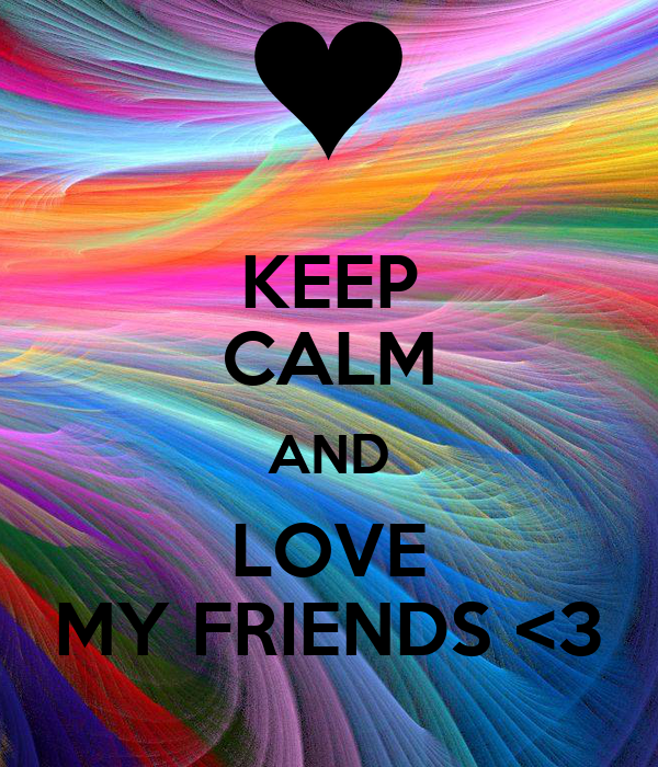KEEP CALM AND LOVE MY FRIENDS <3