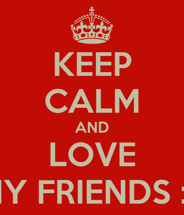 KEEP CALM AND LOVE MY FRIENDS :3