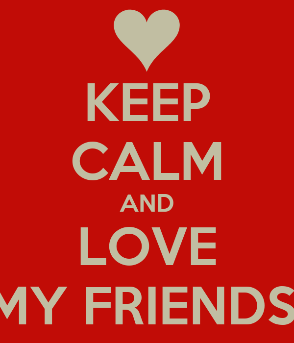 KEEP CALM AND LOVE MY FRIENDS!