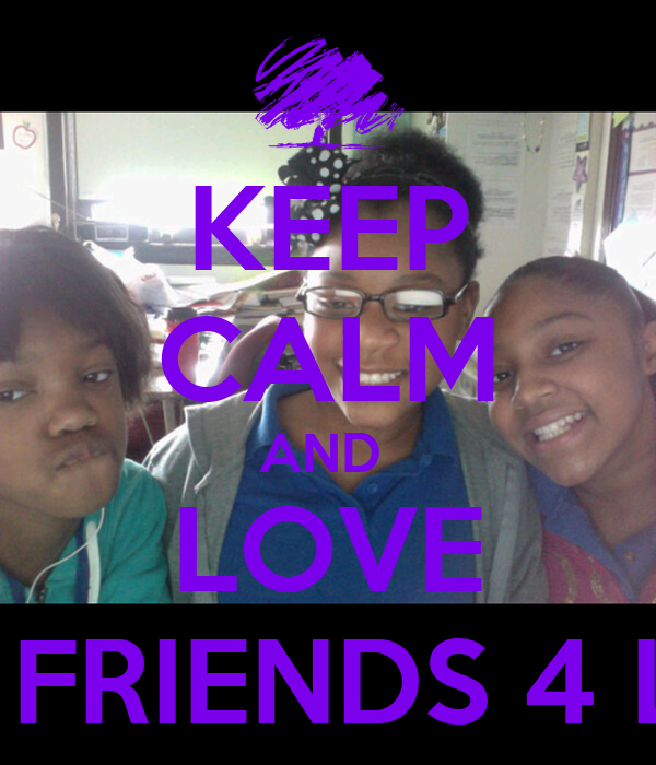 KEEP CALM AND  LOVE MY FRIENDS 4 LIFE
