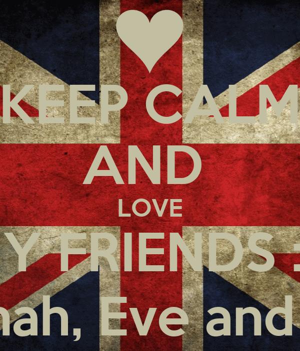 KEEP CALM AND  LOVE MY FRIENDS :D Caitlin,Hannah, Eve and Shannon :3