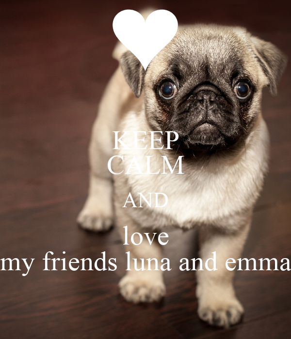 KEEP CALM AND love my friends luna and emma