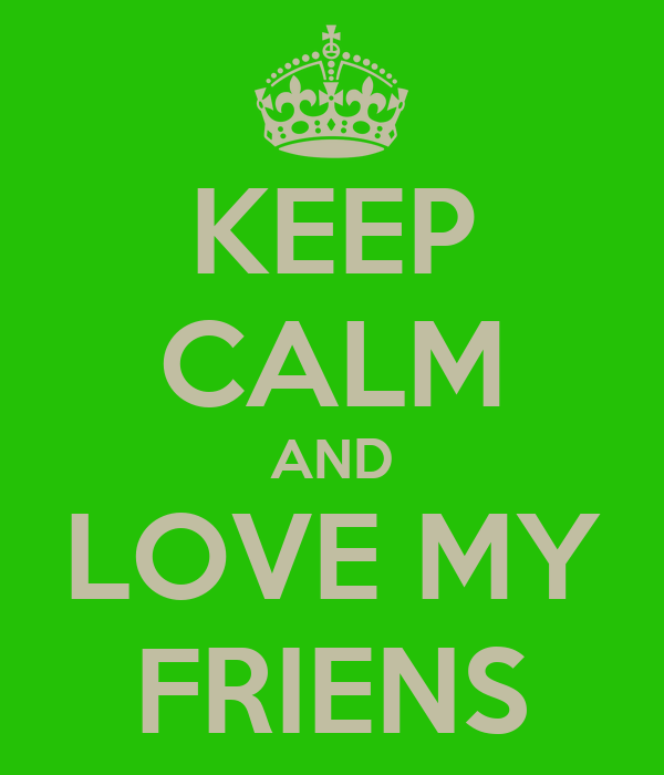 KEEP CALM AND LOVE MY FRIENS