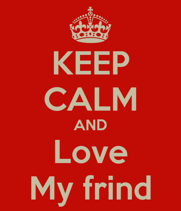 KEEP CALM AND Love My frind