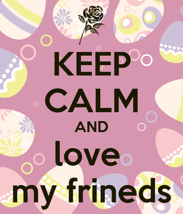 KEEP CALM AND love  my frineds
