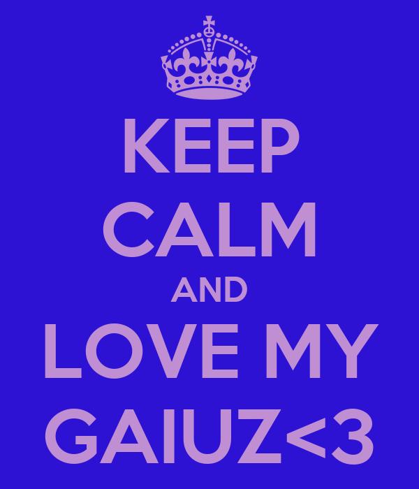 KEEP CALM AND LOVE MY GAIUZ<3