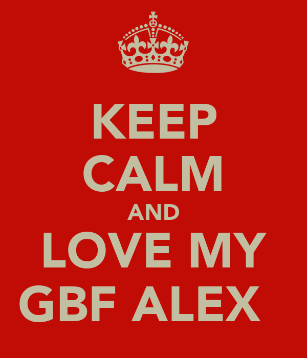 KEEP CALM AND LOVE MY GBF ALEX♡̲