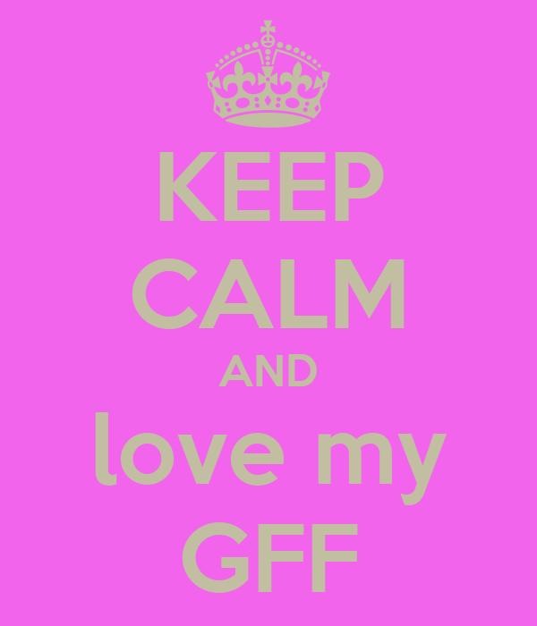 KEEP CALM AND love my GFF