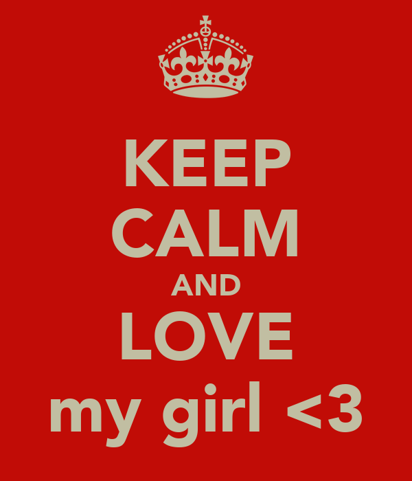 KEEP CALM AND LOVE my girl <3