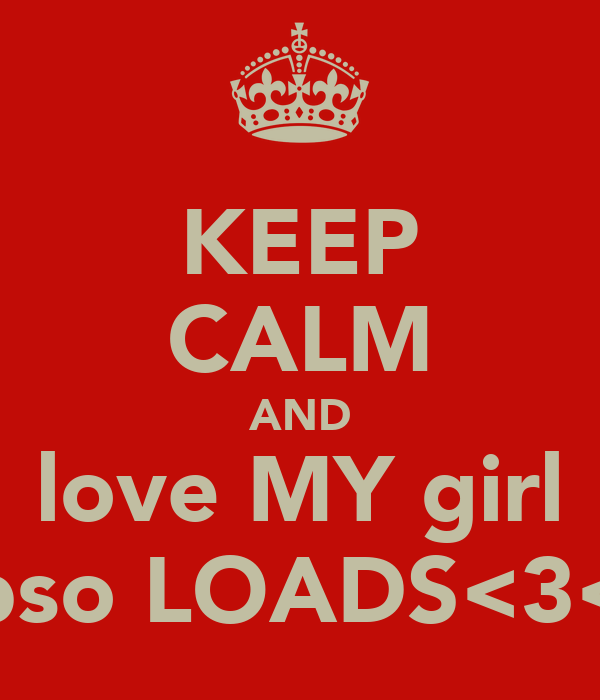 KEEP CALM AND love MY girl abso LOADS<3<3