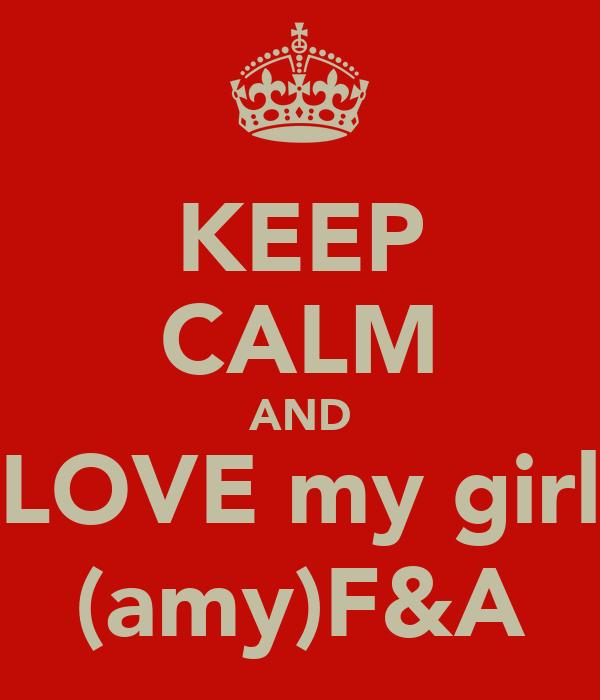 KEEP CALM AND LOVE my girl (amy)F&A