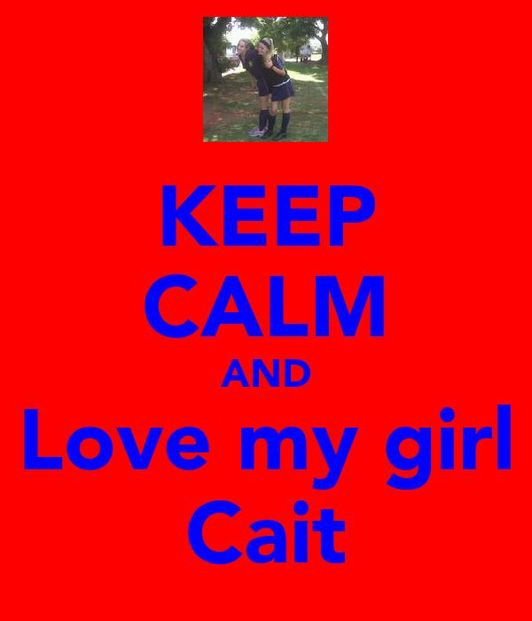 KEEP CALM AND Love my girl Cait