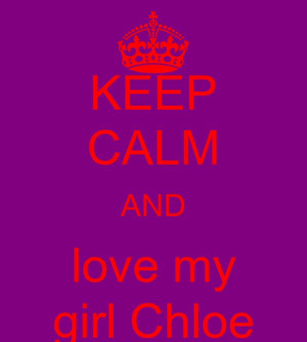 KEEP CALM AND love my girl Chloe