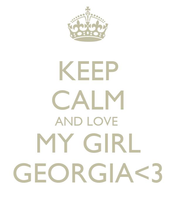 KEEP CALM AND LOVE  MY GIRL GEORGIA<3