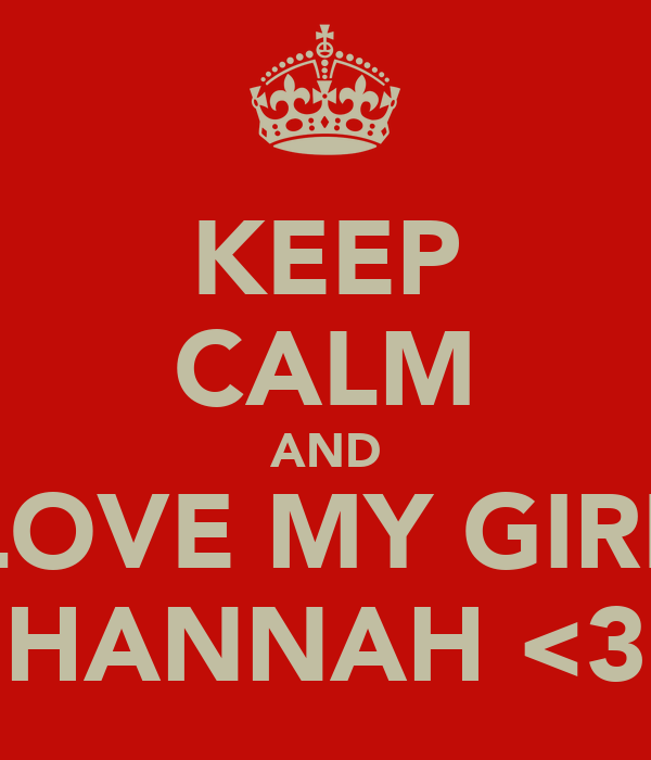 KEEP CALM AND LOVE MY GIRL HANNAH <3